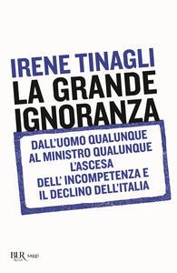 Libro La grande ignoranza. Dall'uomo qualunque al ministro qualunque, l'ascesa dell'incompetenza e il declino dell'Italia Irene Tinagli