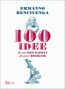 Libro 100 idee di cui non sapevi di aver bisogno Ermanno Bencivenga