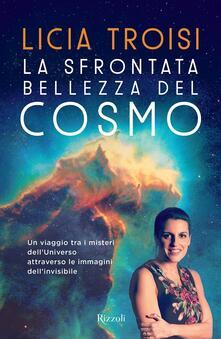 La sfrontata bellezza del cosmo. Un viaggio tra i misteri dell'universo attraverso le immagini dell'invisibile - Licia Troisi - copertina