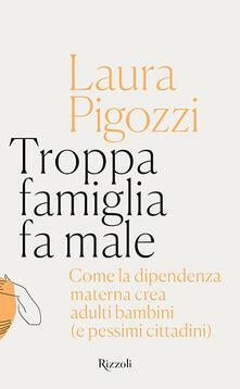 Troppa famiglia fa male. Come la dipendenza materna crea adulti bambini (e pessimi cittadini) - Laura Pigozzi - copertina