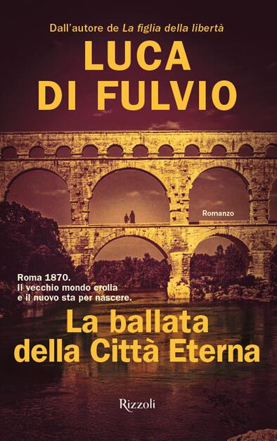 La ballata della Città Eterna - Luca Di Fulvio - Libro - Rizzoli - Rizzoli  narrativa | IBS