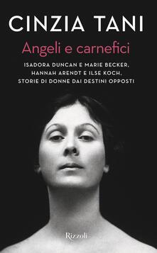 Angeli e carnefici. Isadora Duncan e Marie Becker, Hannah Arendt e Ilse Koch, storie di donne dai destini opposti - Cinzia Tani - copertina