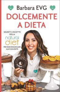 Libro Dolcemente a dieta. Segreti e ricette della Natural diet per non rinunciare alle golosità Barbara EVG