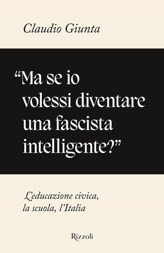 «Ma se io volessi diventare una fascista intelligente?». L'educazione civica, la scuola, l'Italia - Claudio Giunta - copertina