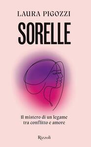 Libro Sorelle. Il mistero di un legame tra conflitto e amore Laura Pigozzi