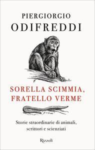 Libro Sorella scimmia, fratello verme. Storie straordinarie di animali, scrittori e scienziati Piergiorgio Odifreddi
