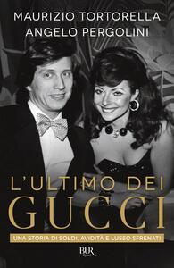 Libro L' ultimo dei Gucci. Una storia di soldi, avidità e lusso sfrenato Angelo Pergolini Maurizio Tortorella