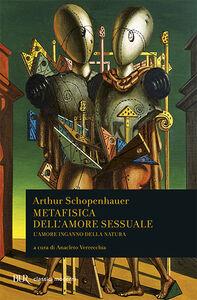 Libro Metafisica dell'amore sessuale. L'amore inganno della natura Arthur Schopenhauer