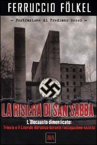 La risiera di San Sabba. L'olocausto dimenticato: Trieste e il litorale adriatico durante l'occupazione nazista