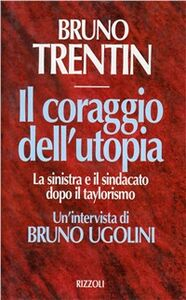 Libro Il coraggio dell'utopia. La Sinistra e il sindacato dopo il taylorismo. Un'intervista di Bruno Ugolini Bruno Trentin , Bruno Ugolini
