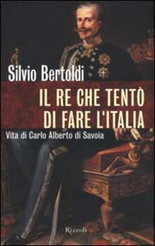 Il re che tentò di fare lItalia. Vita di Carlo Alberto di Savoia.pdf
