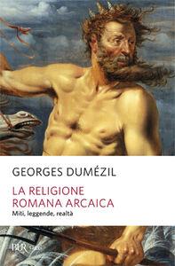 Libro La religione romana arcaica. Miti, leggende, realtà della vita religiosa romana. Con un'appendice sulla religione degli etruschi Georges Dumézil