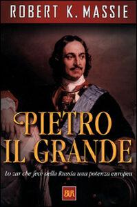 Libro Pietro il Grande. Lo zar che fece della Russia una potenza europea Robert K. Massie