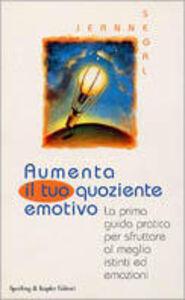 Foto Cover di Aumenta il tuo quoziente emotivo. La prima guida pratica per sfruttare al meglio istinti ed emozioni, Libro di Jeanne Segal, edito da Sperling & Kupfer