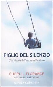 Libro Figlio del silenzio. Una vittoria dell'amore sull'autismo Cheri L. Florance , Marin Gazzaniga