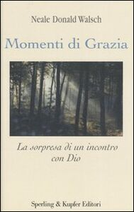 Foto Cover di Momenti di grazia. La sorpresa di un incontro con Dio, Libro di Neale D. Walsch, edito da Sperling & Kupfer