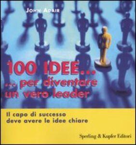 Foto Cover di Cento idee... per diventare un vero leader. Il capo di successo deve avere le idee chiare, Libro di John Adair, edito da Sperling & Kupfer
