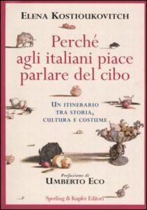 Libro Perché agli italiani piace parlare del cibo. Un itinerario tra storia, cultura e costume Elena Kostioukovitch