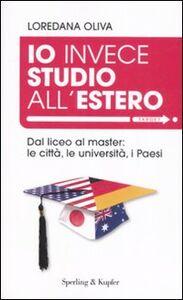 Libro Io invece studio all'estero. Dal liceo al master: le città, le università, i Paesi Loredana Oliva