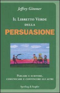 Libro Il libretto verde della persuasione. Parlare e scrivere, comunicare e convincere gli altri Jeffrey Gitomer