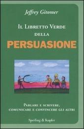 Il libretto verde della persuasione. Parlare e scrivere, comunicare e convincere gli altri