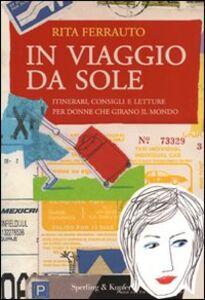 Libro In viaggio da sole. Itinerari, consigli e letture per donne che girano il mondo Rita Ferrauto