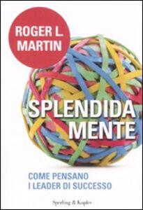 Libro Splendida mente. Come pensano i leader di successo Roger L. Martin
