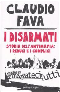 Libro I disarmati. Storia dell'antimafia: i reduci e i complici Claudio Fava