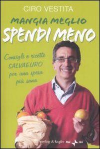 Libro Mangia meglio, spendi meno. I consigli e ricette salvaeuro per una spesa più sana Ciro Vestita