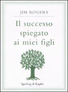 Foto Cover di Il successo spiegato ai miei figli, Libro di Jim Rogers, edito da Sperling & Kupfer