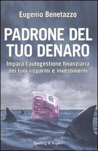 Libro Padrone del tuo denaro. Impara l'autogestione finanziaria dei tuoi risparmi e investimenti Eugenio Benetazzo