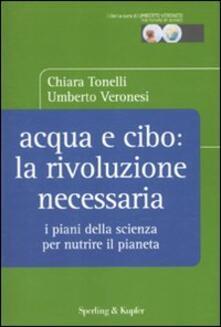Acqua e cibo: la rivoluzione necessaria. I piani della scienza per nutrire il pianeta - Chiara Tonelli,Umberto Veronesi - copertina