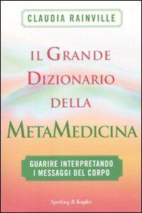 Libro Il grande dizionario della metamedicina. Guarire interpretando i messaggi del corpo Claudia Rainville