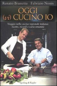 Libro Oggi (vi) cucino io. Viaggio nella cucina regionale italiana: ricette, ricordi e varia umanità Renato Brunetta , Fabrizio Nonis