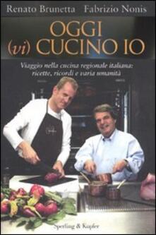 Oggi (vi) cucino io. Viaggio nella cucina regionale italiana: ricette, ricordi e varia umanità - Renato Brunetta,Fabrizio Nonis - copertina