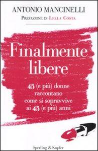 Libro Finalmente libere. 45 (e più) donne raccontano come si sopravive ai 45 (e più) anni Antonio Mancinelli