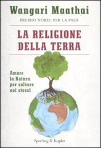 Foto Cover di La religione della terra. Amare la natura per salvare noi stessi, Libro di Wangari Maathai, edito da Sperling & Kupfer