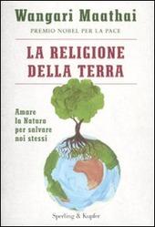 La religione della terra. Amare la natura per salvare noi stessi