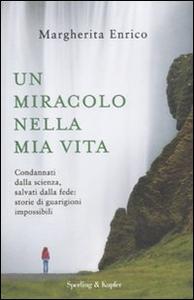 Libro Un miracolo nella mia vita. Condannati dalla scienza, salvati dalla fede: storie di guarigioni impossibili Margherita Enrico