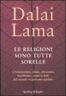 Le religioni sono tutte sorelle. Cristianesimo, islam, ebraismo, buddismo: come le fedi del mondo si possono parlare - Gyatso Tenzin (Dalai Lama) - copertina