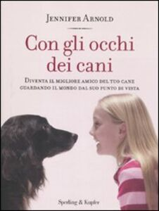 Libro Con gli occhi dei cani. Diventa il migliore amico del tuo cane guardando il mondo dal suo punto di vista Jennifer Arnold