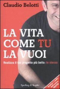 Libro La vita come tu la vuoi. Realizza il tuo progetto più bello: te stesso Claudio Belotti