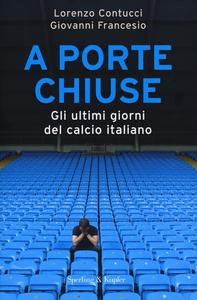 Libro A porte chiuse. Gli ultimi giorni del calcio italiano Lorenzo Contucci , Giovanni Francesio