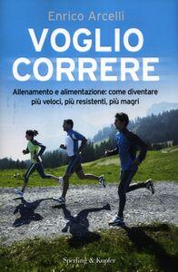 Foto Cover di Voglio correre. Allenamento e alimentazione: come diventare più veloci, più resistenti, più magri, Libro di Enrico Arcelli, edito da Sperling & Kupfer
