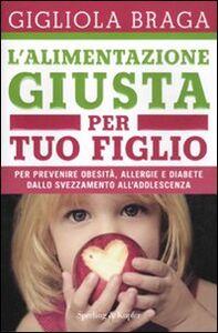 Libro L' alimentazione giusta per tuo figlio. Per prevenire obesità, allergie e diabete dallo svezzamento all'adolescenza Gigliola Braga