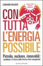 Con tutta l'energia possibile. Petrolio, nucleare, rinnovabili: i problemi e il futuro delle diverse fonti energetiche