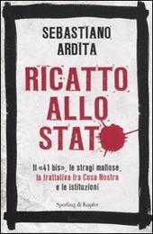 Ricatto allo Stato. Il «41 bis», le stragi mafiose, la trattativa fra Cosa Nostra e le istituzioni