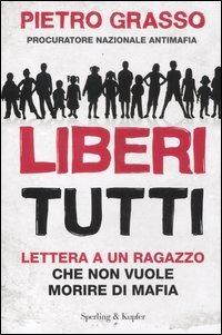 Liberi tutti. Lettera a un ragazzo che non vuole morire di mafia - Grasso Pietro - wuz.it