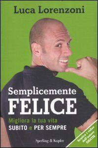 Libro Semplicemente felice. Migliora la tua vita subito e per sempre Luca Lorenzoni