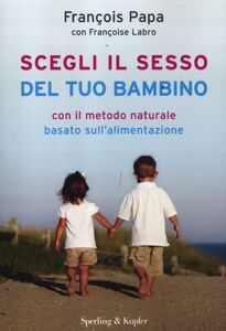 Libro Scegli il sesso del tuo bambino con il metodo naturale basato sull'alimentazione François Papa , Françoise Labro